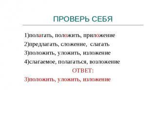 1)полагать, положить, приложение2)предлагать, сложение, слагать3)положить, уложи