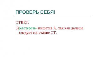 ОТВЕТ: ОТВЕТ: 3)рАстереть- пишется А, так как дальше следует сочетание СТ.