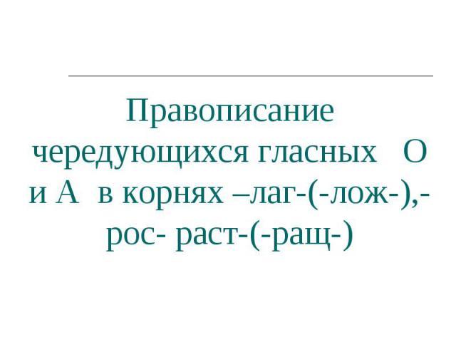 Правописание чередующихся гласных О и А в корнях –лаг-(-лож-),-рос- раст-(-ращ-)