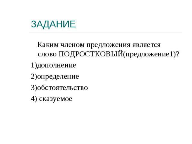 Каким членом предложения является слово ПОДРОСТКОВЫЙ(предложение1)?1)дополнение2)определение3)обстоятельство4) сказуемое