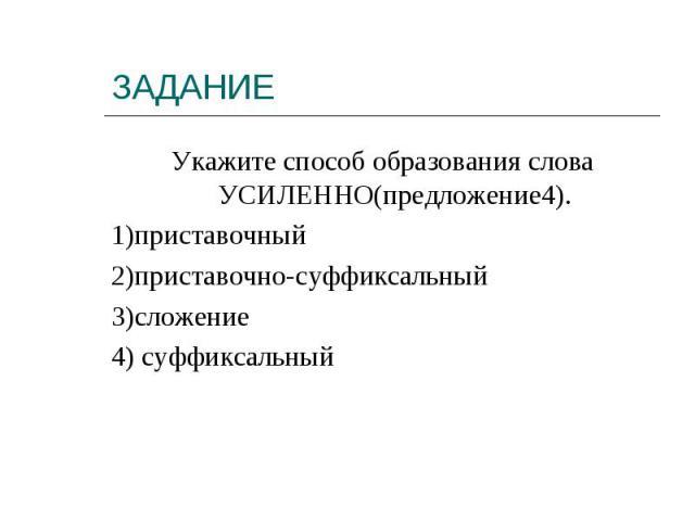 Укажите способ образования слова УСИЛЕННО(предложение4).1)приставочный2)приставочно-суффиксальный3)сложение4) суффиксальный