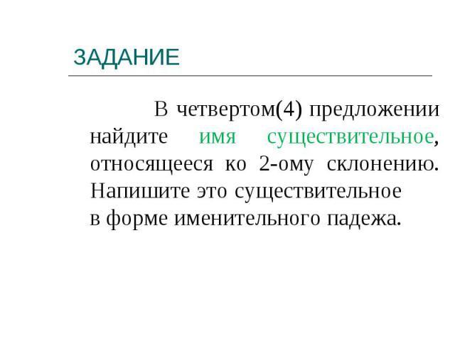 В четвертом(4) предложении найдите имя существительное, относящееся ко 2-ому склонению. Напишите это существительное в форме именительного падежа.