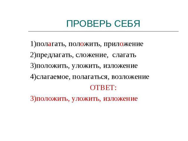 1)полагать, положить, приложение2)предлагать, сложение, слагать3)положить, уложить, изложение4)слагаемое, полагаться, возложениеОТВЕТ:3)положить, уложить, изложение