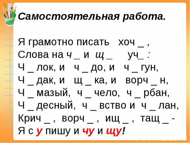 Самостоятельная работа.Я грамотно писать хоч _ ,Слова на ч _ и щ _ уч_ :Ч _ лок, и ч _ до, и ч _ гун,Ч _ дак, и щ _ ка, и ворч _ н,Ч _ мазый, ч _ чело, ч _ рбан,Ч _ десный, ч _ вство и ч _ лан,Крич _ , ворч _ , ищ _ , тащ _ -Я с у пишу и чу и щу!