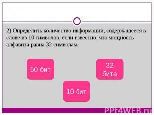 2) Определить количество информации, содержащееся в слове из 10 символов, если и
