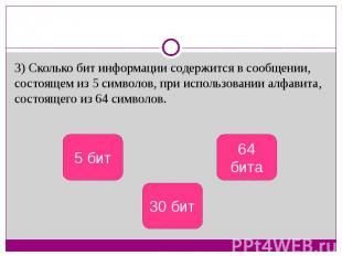 3) Сколько бит информации содержится в сообщении, состоящем из 5 символов, при и
