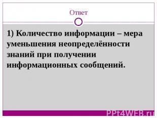 Ответ1) Количество информации – мера уменьшения неопределённости знаний при полу