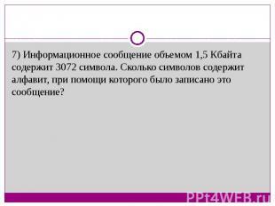 7) Информационное сообщение объемом 1,5 Кбайта содержит 3072 символа. Сколько си