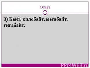 Ответ3) Байт, килобайт, мегабайт, гигабайт.