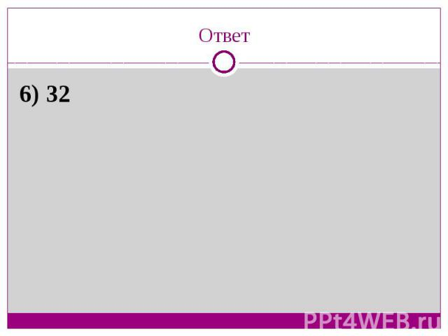 Ответ6) 32