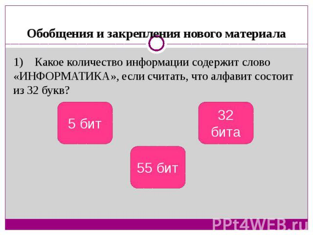 Обобщения и закрепления нового материала1) Какое количество информации содержит слово «ИНФОРМАТИКА», если считать, что алфавит состоит из 32 букв?