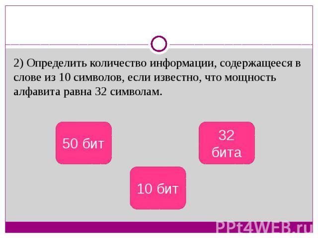 2) Определить количество информации, содержащееся в слове из 10 символов, если известно, что мощность алфавита равна 32 символам.