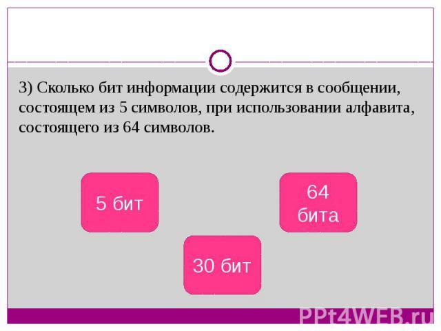 3) Сколько бит информации содержится в сообщении, состоящем из 5 символов, при использовании алфавита, состоящего из 64 символов.