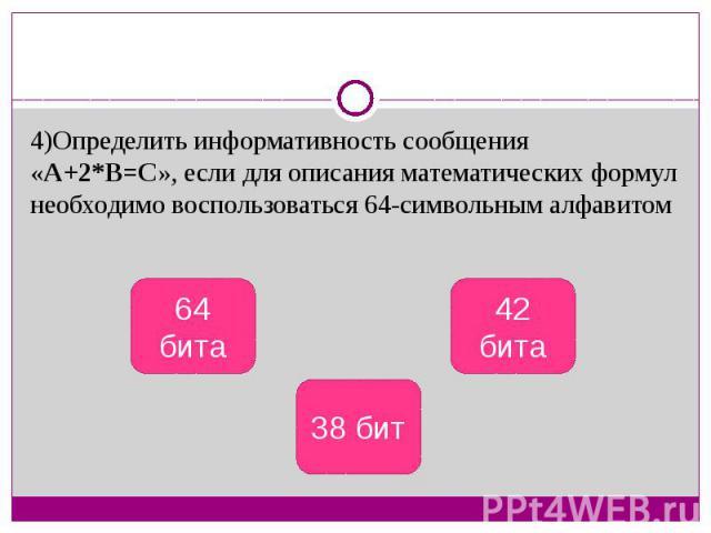 4)Определить информативность сообщения «А+2*В=С», если для описания математических формул необходимо воспользоваться 64-символьным алфавитом