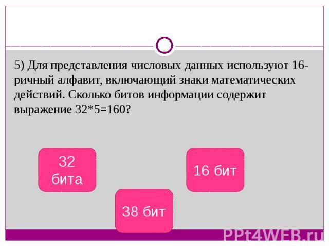 5) Для представления числовых данных используют 16-ричный алфавит, включающий знаки математических действий. Сколько битов информации содержит выражение 32*5=160?