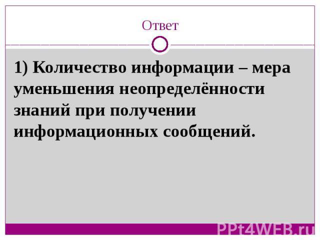 Ответ1) Количество информации – мера уменьшения неопределённости знаний при получении информационных сообщений.