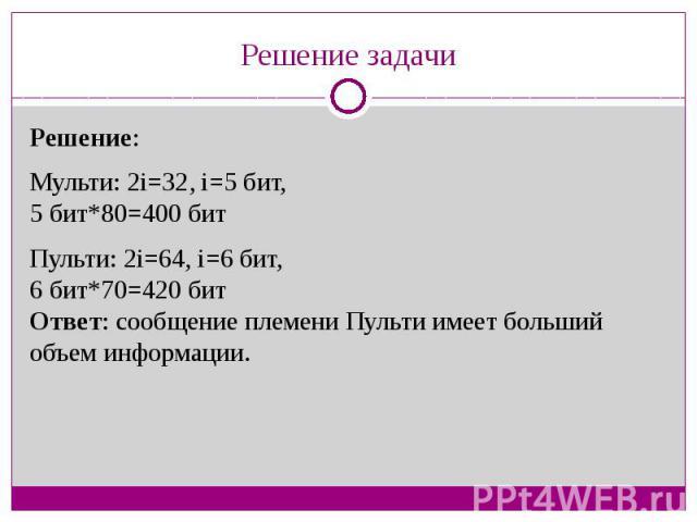 Решение задачиРешение:Мульти: 2i=32, i=5 бит,5 бит*80=400 битПульти: 2i=64, i=6 бит,6 бит*70=420 битОтвет: сообщение племени Пульти имеет больший объем информации.