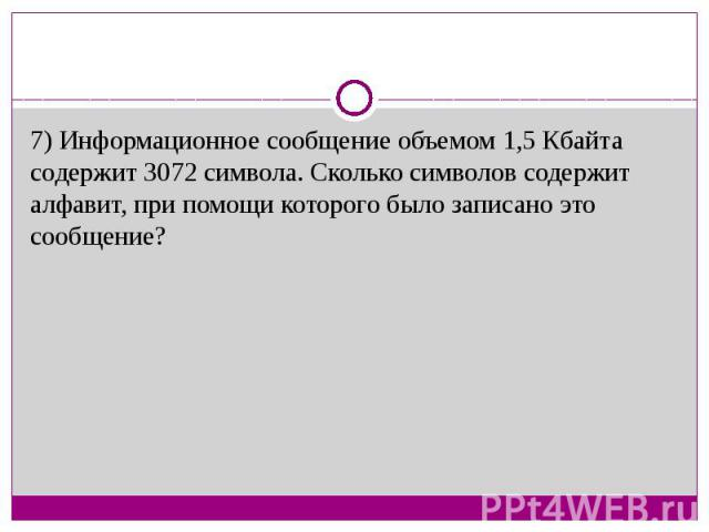 7) Информационное сообщение объемом 1,5 Кбайта содержит 3072 символа. Сколько символов содержит алфавит, при помощи которого было записано это сообщение?