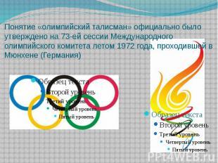 Понятие «олимпийский талисман» официально было утверждено на 73-ей сессии Междун