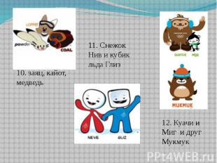 10. заяц, кайот, медведь11. Снежок Нив и кубик льда ГлизКуачи и Миг и друг Мукму