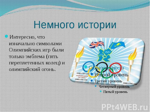 Немного историиИнтересно, что изначально символами Олимпийских игр были только эмблема (пять переплетенных колец) и олимпийский огонь.