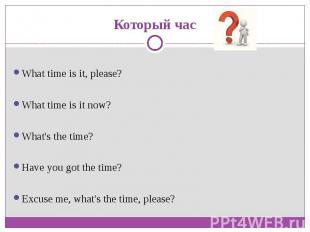 Который часWhat time is it, please?What time is it now?What's the time?Have you