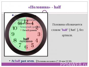 "«Половина» - halfПоловина обозначается словом ""half"" [ˈhæf ], без артикля.At h"