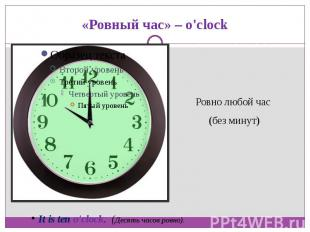 «Ровный час» – o'clockРовно любой час (без минут)It is ten o'clock. (Десять час