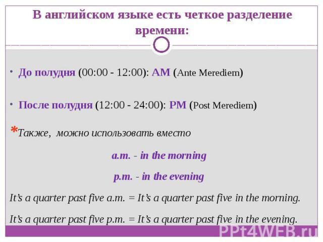 В английском языке есть четкое разделение времени:До полудня (00:00 - 12:00): AM (Ante Merediem)После полудня (12:00 - 24:00): PM (Post Merediem)*Также, можно использовать вместо a.m. - in the morningp.m. - in the eveningIt's a quarter past five a.m…