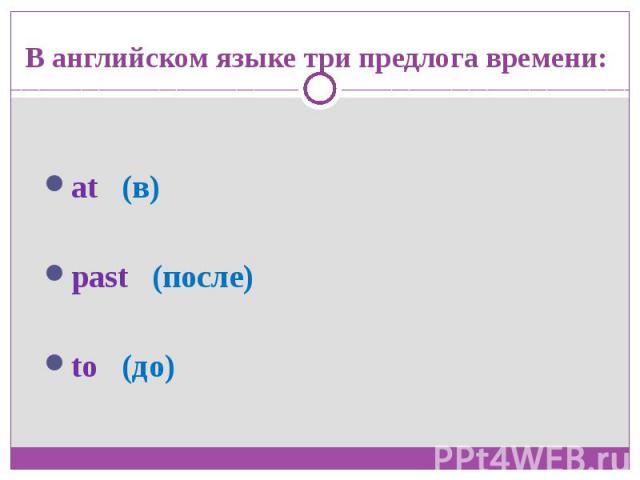 В английском языке три предлога времени:at (в)past (после)to (до)