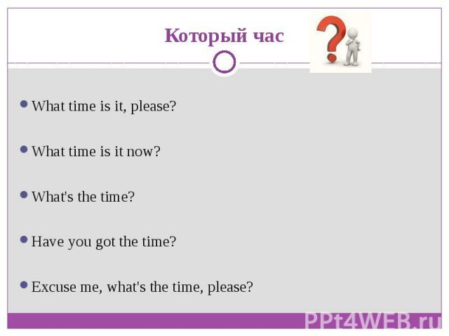 Который часWhat time is it, please?What time is it now?What's the time?Have you got the time?Excuse me, what's the time, please?