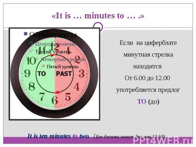 «It is … minutes to … .»Если на циферблате минутная стрелка находится От 6.00 до 12.00 употребляется предлог TO (до)It is ten minutes to two. (Без десяти минут два или 13:50).