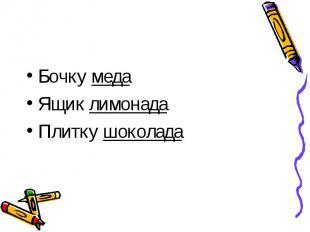 Бочку медаБочку медаЯщик лимонадаПлитку шоколада