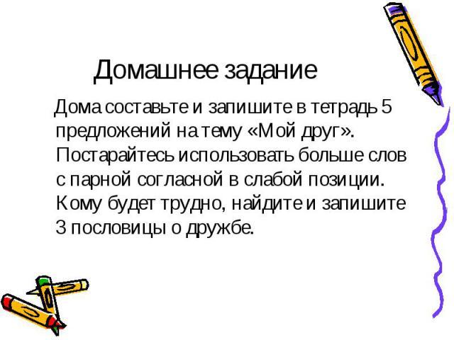 Домашнее задание Дома составьте и запишите в тетрадь 5 предложений на тему «Мой друг». Постарайтесь использовать больше слов с парной согласной в слабой позиции. Кому будет трудно, найдите и запишите 3 пословицы о дружбе.