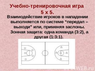 Учебно-тренировочная игра 5 х 5.Взаимодействие игроков в нападении выполняется п