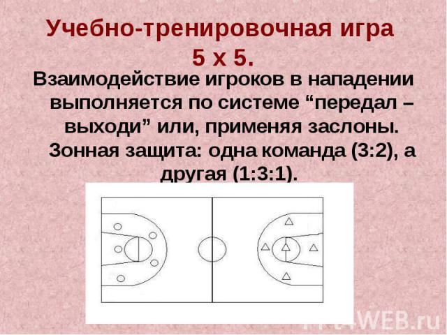 """Учебно-тренировочная игра 5 х 5.Взаимодействие игроков в нападении выполняется по системе """"передал – выходи"""" или, применяя заслоны. Зонная защита: одна команда (3:2), а другая (1:3:1)."""