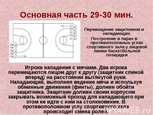 Основная часть 29-30 мин.Перемещение защитников и нападающих.Построение в парах в противоположных углах спортивного зала у лицевой линии баскетбольной площадкиИгроки нападения с мячами. Два игрока перемещаются лицом друг к другу (защитник спиной впе…