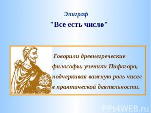 """""""Все есть число""""Говорили древнегреческие философы, ученики Пифагора, подчеркивая"""