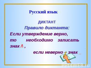 Русский языкДИКТАНТПравило диктанта:Если утверждение верно,то необходимо записат