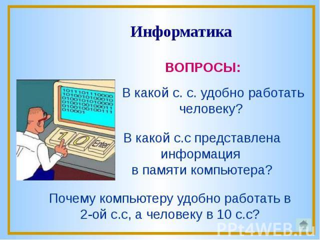 В какой с. с. удобно работать человеку? В какой с.с представлена информация в памяти компьютера?Почему компьютеру удобно работать в 2-ой с.с, а человеку в 10 с.с?