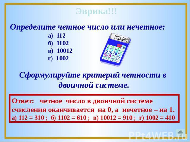 Определите четное число или нечетное: а) 112 б) 1102 в) 10012 г) 1002 Сформулируйте критерий четности в двоичной системе.Ответ: четное число в двоичной системе счисления оканчивается на 0, а нечетное – на 1.а) 112 = 310 ; б) 1102 = 610 ; в) 10012 = …
