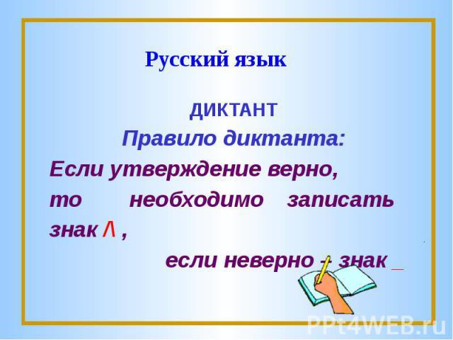 Русский языкДИКТАНТПравило диктанта:Если утверждение верно,то необходимо записать знак /\ , если неверно – знак _