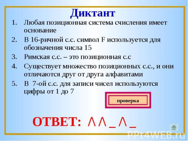 Любая позиционная система счисления имеет основаниеВ 16-ричной с.с. символ F используется для обозначения числа 15Римская с.с. – это позиционная с.сСуществует множество позиционных с.с., и они отличаются друг от друга алфавитамиВ 7-ой с.с. для запис…