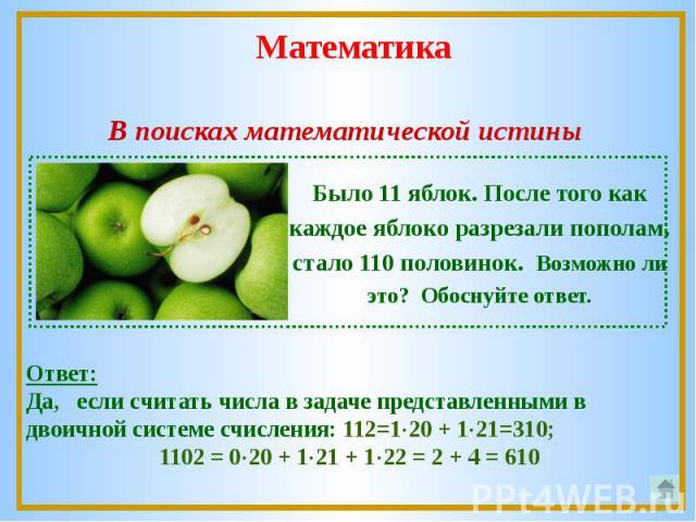 В поисках математической истиныБыло 11 яблок. После того как каждое яблоко разрезали пополам, стало 110 половинок. Возможно ли это? Обоснуйте ответ.Ответ: Да, если считать числа в задаче представленными в двоичной системе счисления: 112=120 + 121=31…