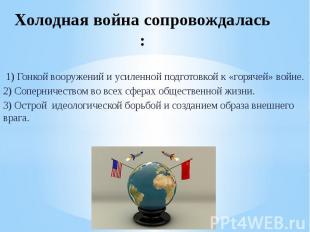 Холодная война сопровождалась : 1) Гонкой вооружений и усиленной подготовкой к «