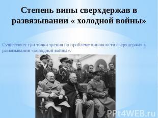 Степень вины сверхдержав в развязывании « холодной войны»Существует три точки зр