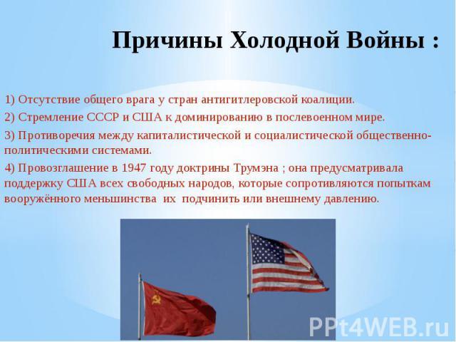 Причины Холодной Войны : 1) Отсутствие общего врага у стран антигитлеровской коалиции.2) Стремление СССР и США к доминированию в послевоенном мире.3) Противоречия между капиталистической и социалистической общественно-политическими системами.4) Пров…