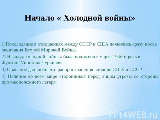 Начало « Холодной войны»1)Похолодание в отношениях между СССР и США появились сразу после окончания Второй Мировой Войны.2) Началу« холодной войны» была положена в марте 1946 г. речь в Фултоне Уинстона Черчилля.3) Опасение дальнейшего распространени…