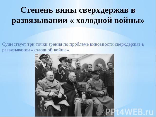 Степень вины сверхдержав в развязывании « холодной войны»Существует три точки зрения по проблеме виновности сверхдержав в развязывании «холодной войны».