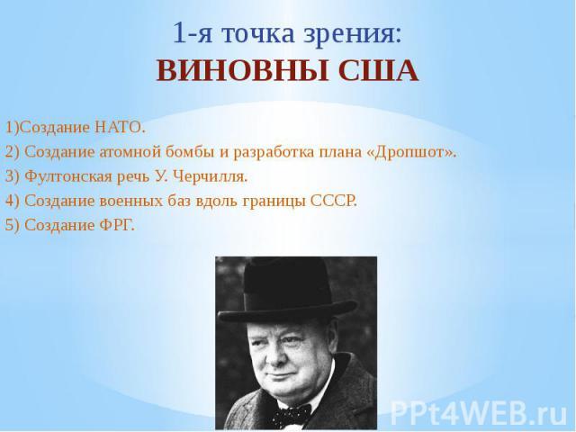 1-я точка зрения:ВИНОВНЫ США1)Создание НАТО.2) Создание атомной бомбы и разработка плана «Дропшот».3) Фултонская речь У. Черчилля.4) Создание военных баз вдоль границы СССР.5) Создание ФРГ.